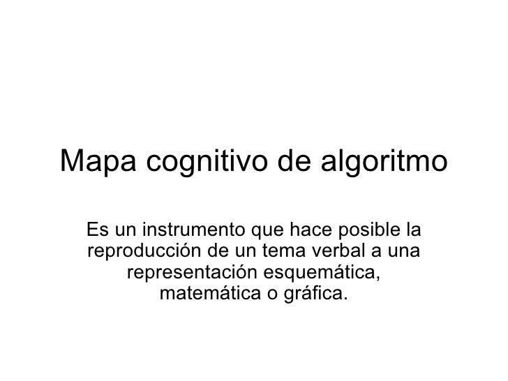 Mapa cognitivo de algoritmo Es un instrumento que hace posible la reproducción de un tema verbal a una representación esqu...