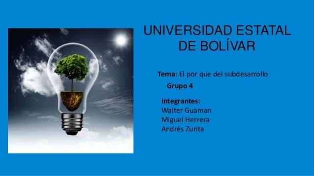 UNIVERSIDAD ESTATAL DE BOLÍVAR Tema: El por que del subdesarrollo Grupo 4 Integrantes: Walter Guaman Miguel Herrera Andrés...