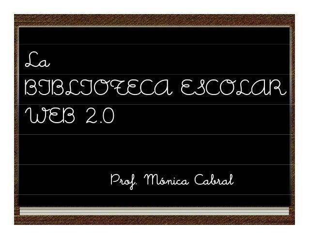 La BIBLIOTECA ESCOLAR WEB 2.0 Prof. Mónica Cabral