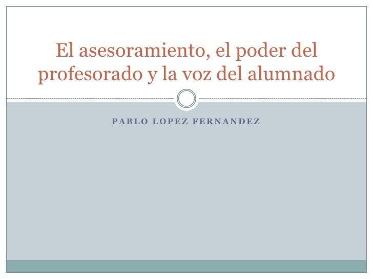 PABLO LOPEZ FERNANDEZ<br />El asesoramiento, el poder del profesorado y la voz del alumnado<br />