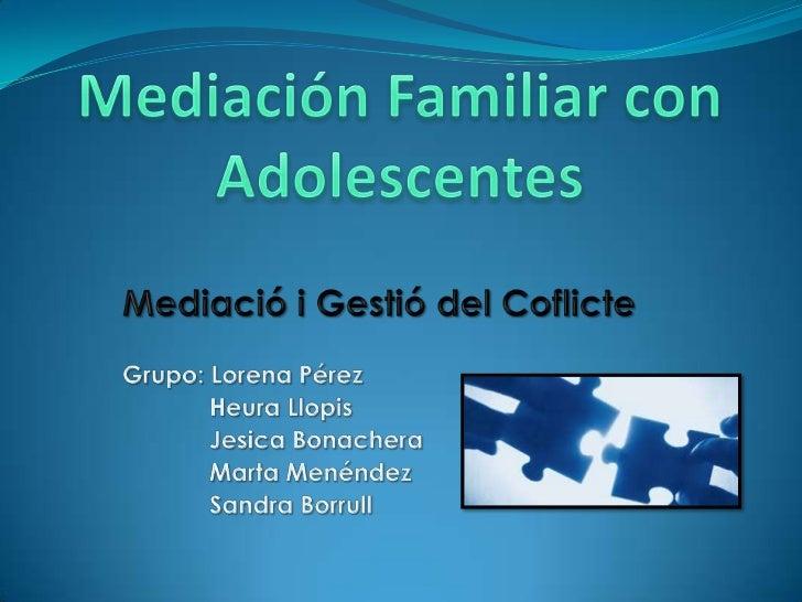 Mediación Familiar con Adolescentes<br />Mediació i Gestió del Coflicte<br />Grupo: Lorena Pérez<br />HeuraLlopis<br /> J...