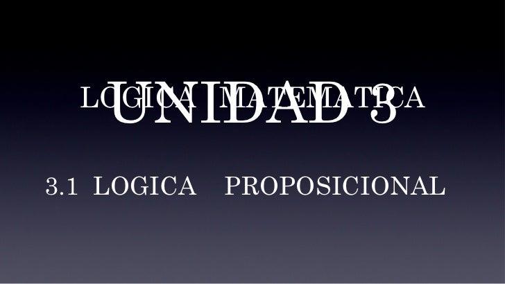 UNIDAD 3 LOGICA  MATEMATICA 3.1  LOGICA  PROPOSICIONAL