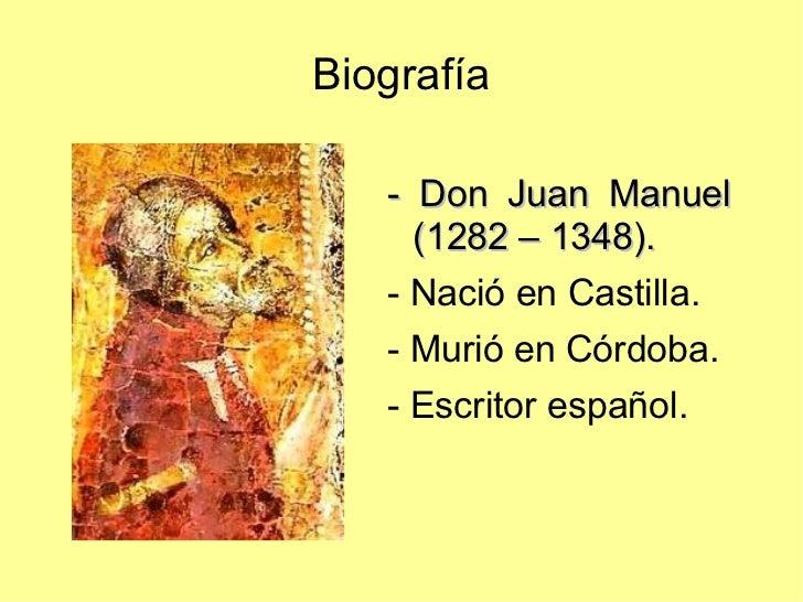 Biografía <ul>- Don Juan Manuel (1282 – 1348).   - Nació en Castilla. - Murió en Córdoba. - Escritor español. </ul>