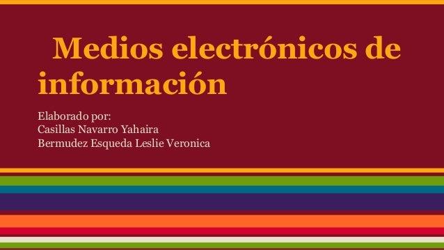 Medios electrónicos de información Elaborado por: Casillas Navarro Yahaira Bermudez Esqueda Leslie Veronica