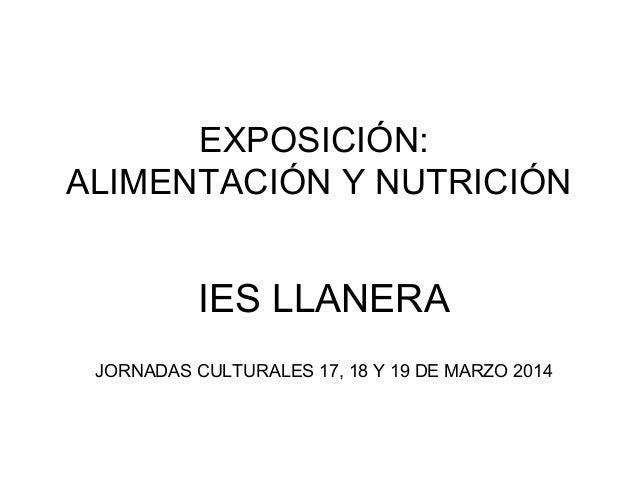 EXPOSICIÓN: ALIMENTACIÓN Y NUTRICIÓN IES LLANERA JORNADAS CULTURALES 17, 18 Y 19 DE MARZO 2014