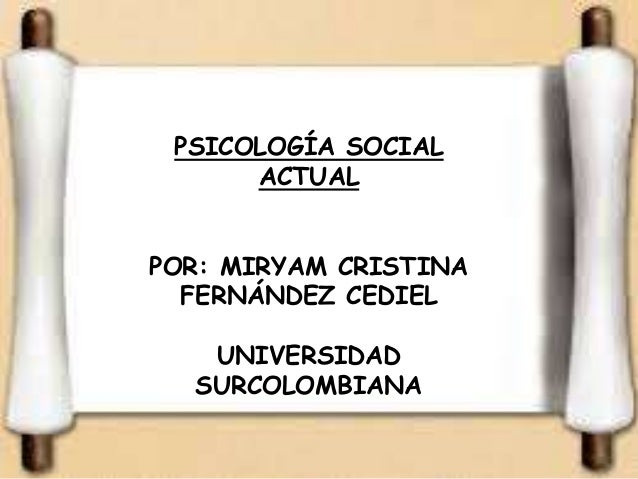 PSICOLOGÍA SOCIAL  ACTUAL  POR: MIRYAM CRISTINA  FERNÁNDEZ CEDIEL  UNIVERSIDAD  SURCOLOMBIANA