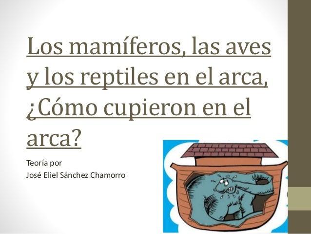 Los mamíferos, las aves  y los reptiles en el arca,  ¿Cómo cupieron en el  arca?  Teoría por  José Eliel Sánchez Chamorro