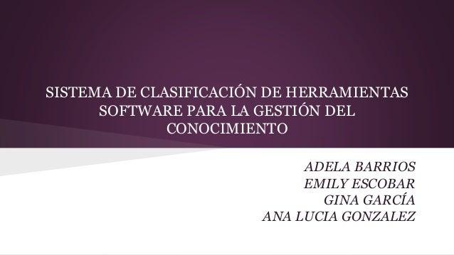 SISTEMA DE CLASIFICACIÓN DE HERRAMIENTAS  SOFTWARE PARA LA GESTIÓN DEL  CONOCIMIENTO  ADELA BARRIOS  EMILY ESCOBAR  GINA G...
