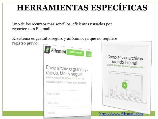 HERRAMIENTAS ESPECÍFICAS  Uno de los recursos más sencillos, eficientes y usados por  reporteros es Filemail  El sistema e...
