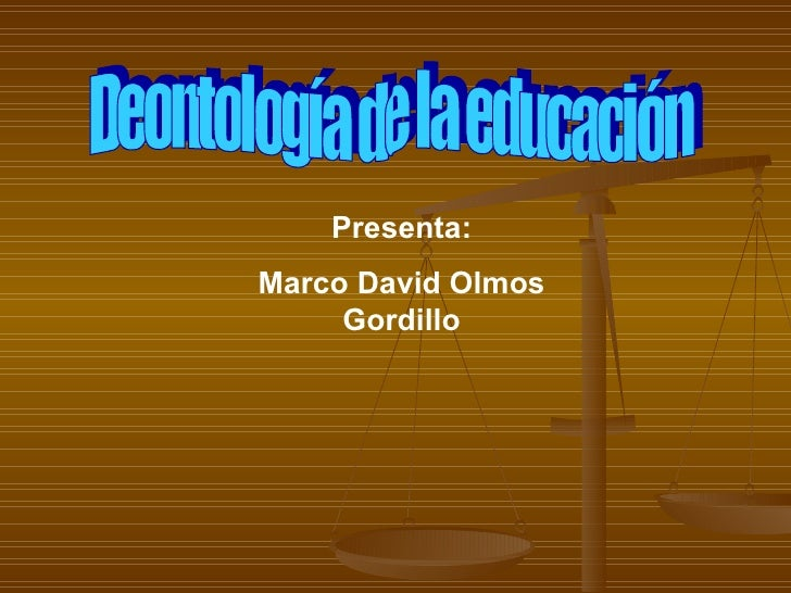 Deontología de la educación Presenta: Marco David Olmos Gordillo