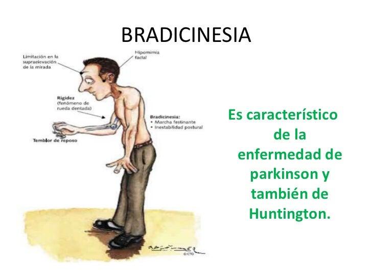 BRADICINESIA <br />Es característico  de la enfermedad de parkinsony también de Huntington.  <br />