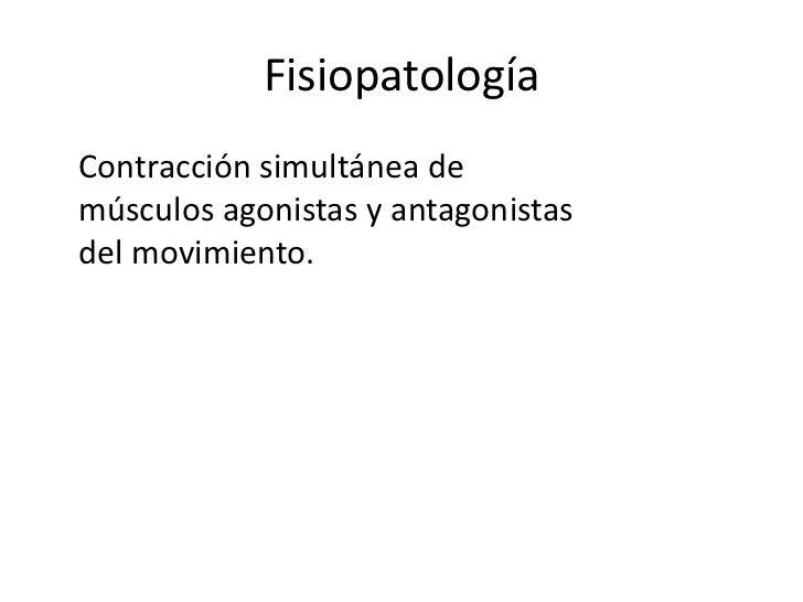 Fisiopatología<br />Contracción simultánea demúsculos agonistas y antagonistasdel movimiento.<br />