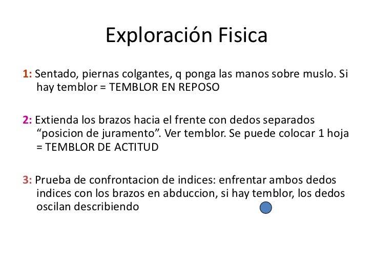 Exploración Fisica<br />1: Sentado, piernas colgantes, q ponga las manos sobre muslo. Si hay temblor = TEMBLOR EN REPOSO<b...