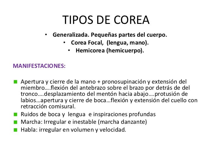 TIPOS DE COREA <br />Generalizada. Pequeñas partes del cuerpo.<br />Corea Focal,  (lengua, mano).<br />Hemicorea (hemicuer...