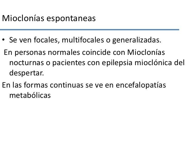 Mioclonías espontaneas<br />Se ven focales, multifocales o generalizadas.<br /> En personas normales coincide con Miocloní...
