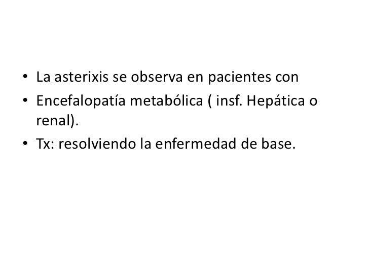 La asterixis se observa en pacientes con <br />Encefalopatía metabólica ( insf. Hepática o renal). <br />Tx: resolviendo l...