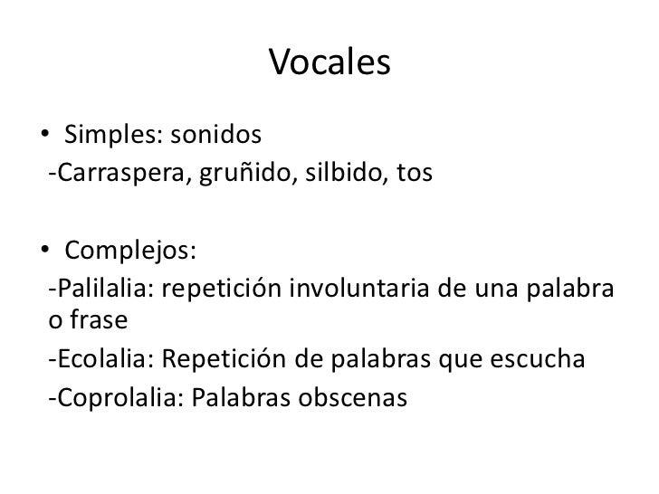 Vocales<br />Simples: sonidos<br />-Carraspera, gruñido, silbido, tos<br />Complejos: <br />-Palilalia: repetición involun...