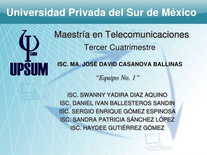 Universidad Privada del Sur de México         Maestría en Telecomunicaciones                 Tercer Cuatrimestre         I...