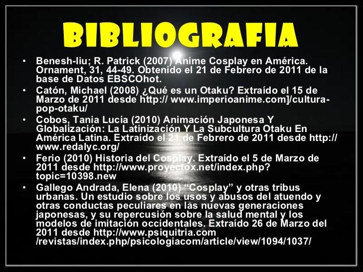 BIBLIOGRAFIA <ul><li>Benesh-liu; R. Patrick (2007) Anime Cosplay en América. Ornament, 31, 44-49. Obtenido el 21 de Febrer...
