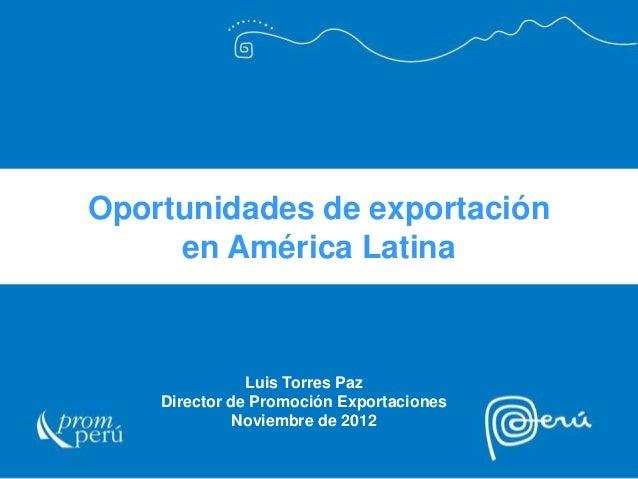 Oportunidades de exportación en América Latina Luis Torres Paz Director de Promoción Exportaciones Noviembre de 2012