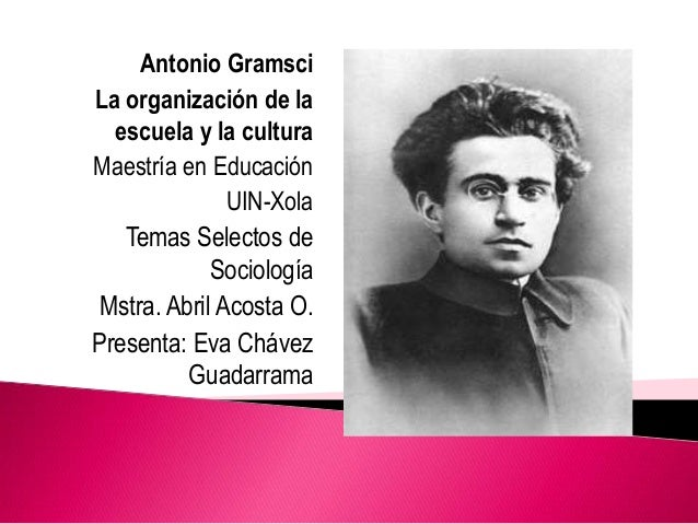 Antonio Gramsci La organización de la escuela y la cultura Maestría en Educación UIN-Xola Temas Selectos de Sociología Mst...