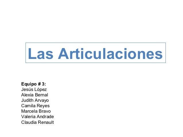 Las ArticulacionesEquipo # 3:Jesús LópezAlexia BernalJudith ArvayoCamila ReyesMarcela BravoValeria AndradeClaudia Renault