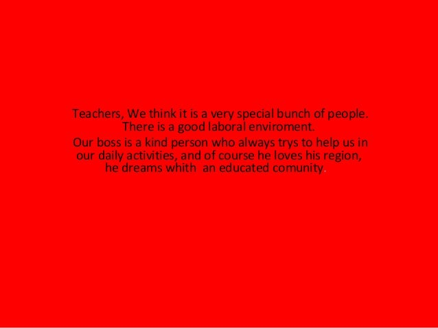 Teachers, We think it is a very special bunch of people. There is a good laboral enviroment. Our boss is a kind person who...
