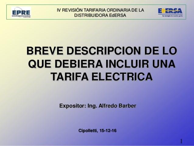 1 IV REVISIÓN TARIFARIA ORDINARIA DE LA DISTRIBUIDORA EdERSA Expositor: Ing. Alfredo Barber BREVE DESCRIPCION DE LO QUE DE...