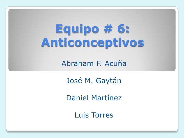 Equipo # 6:Anticonceptivos  Abraham F. Acuña   José M. Gaytán   Daniel Martínez     Luis Torres