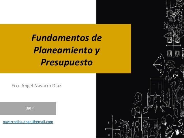 Eco. Angel Navarro Díaz 2014 navarrodiaz.angel@gmail.com Fundamentos de Planeamiento y Presupuesto