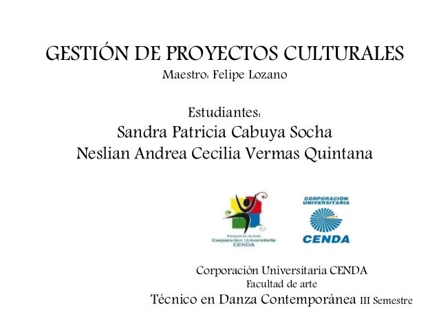 Corporación Universitaria CENDA Facultad de arte Técnico en Danza Contemporánea III Semestre GESTIÓN DE PROYECTOS CULTURAL...