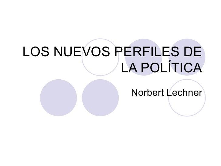 LOS NUEVOS PERFILES DE LA POLÍTICA Norbert Lechner
