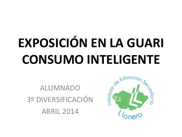 EXPOSICIÓN EN LA GUARI CONSUMO INTELIGENTE ALUMNADO 3º DIVERSIFICACIÓN ABRIL 2014
