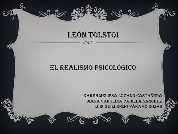 LEÓN TOLSTOIEL REALISMO PSICOLÓGICO        KAREN MELISSA LOZANO CASTAÑEDA         DIANA CAROLINA PADILLA SÁNCHEZ          ...
