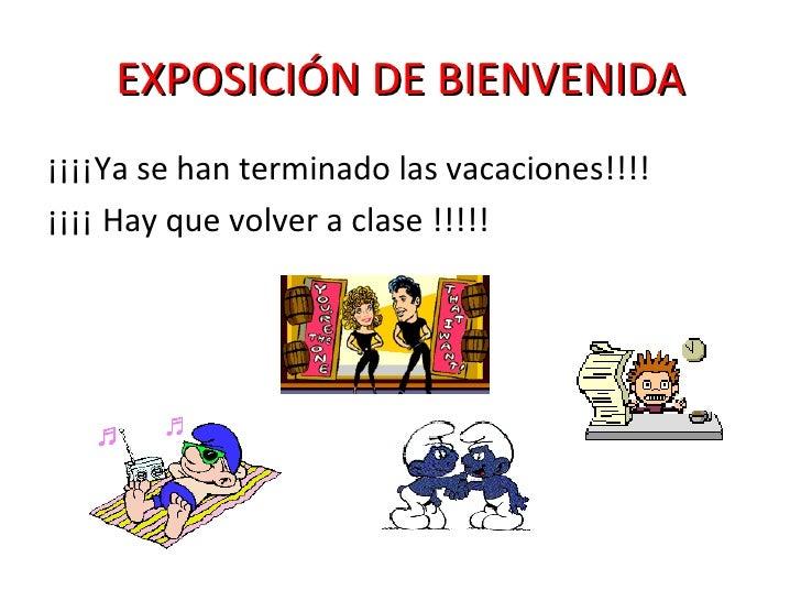 EXPOSICIÓN DE BIENVENIDA <ul><li>¡¡¡¡Ya se han terminado las vacaciones!!!! </li></ul><ul><li>¡¡¡¡ Hay que volver a clase ...