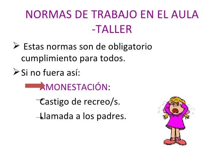 NORMAS DE TRABAJO EN EL AULA -TALLER <ul><li>Estas normas son de obligatorio cumplimiento para todos. </li></ul><ul><li>Si...