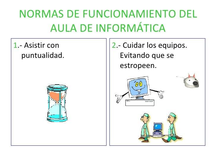 NORMAS DE FUNCIONAMIENTO DEL AULA DE INFORMÁTICA <ul><li>1 .- Asistir con puntualidad. </li></ul><ul><li>2 .- Cuidar los e...