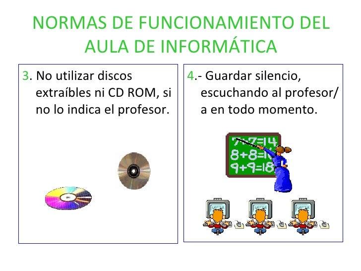 NORMAS DE FUNCIONAMIENTO DEL AULA DE INFORMÁTICA <ul><li>3 . No utilizar discos extraíbles ni CD ROM, si no lo indica el p...