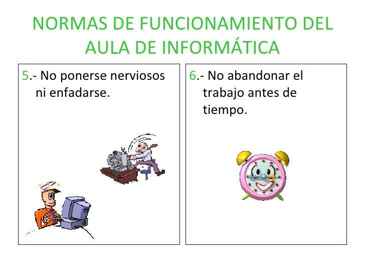 NORMAS DE FUNCIONAMIENTO DEL AULA DE INFORMÁTICA <ul><li>5 .- No ponerse nerviosos ni enfadarse. </li></ul><ul><li>6 .- No...