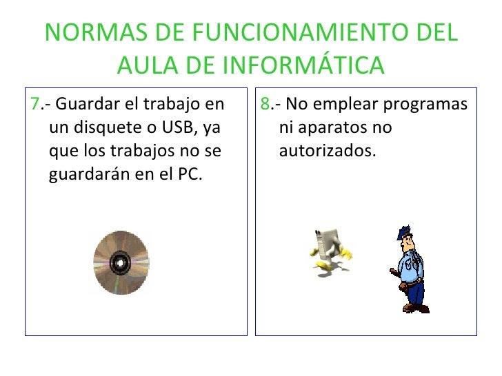 NORMAS DE FUNCIONAMIENTO DEL AULA DE INFORMÁTICA <ul><li>7 .- Guardar el trabajo en un disquete o USB, ya que los trabajos...