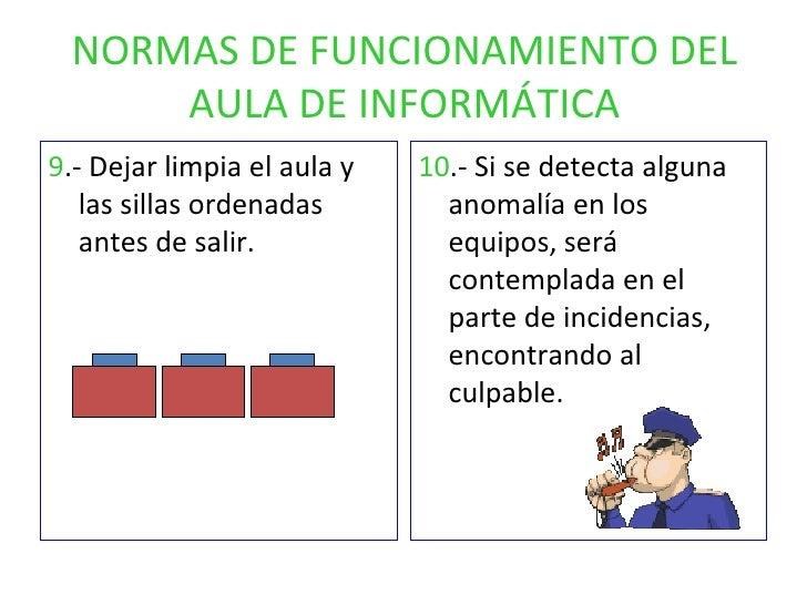 NORMAS DE FUNCIONAMIENTO DEL AULA DE INFORMÁTICA <ul><li>9 .- Dejar limpia el aula y las sillas ordenadas antes de salir. ...