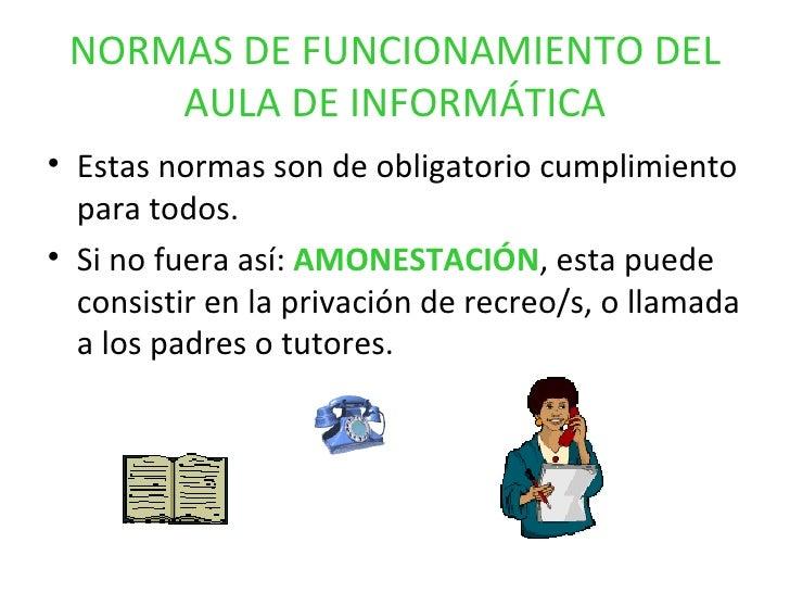 NORMAS DE FUNCIONAMIENTO DEL AULA DE INFORMÁTICA <ul><li>Estas normas son de obligatorio cumplimiento para todos. </li></u...