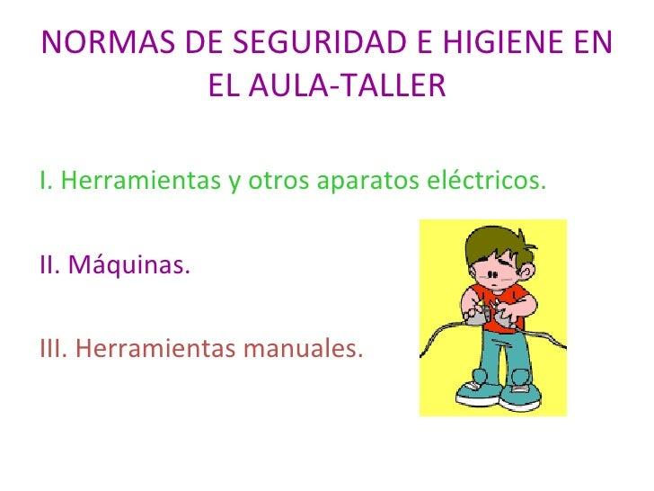 NORMAS DE SEGURIDAD E HIGIENE EN EL AULA-TALLER <ul><li>I. Herramientas y otros aparatos eléctricos. </li></ul><ul><li>II....