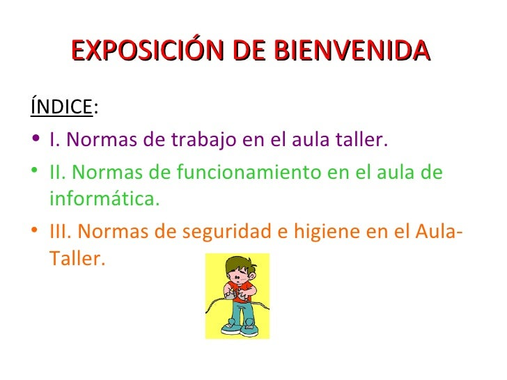 EXPOSICIÓN DE BIENVENIDA   <ul><li>ÍNDICE : </li></ul><ul><li>I. Normas de trabajo en el aula taller. </li></ul><ul><li>II...
