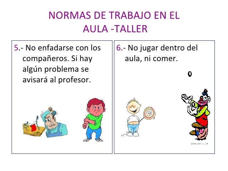 NORMAS DE TRABAJO EN EL  AULA -TALLER <ul><li>5 .- No enfadarse con los compañeros. Si hay algún problema se avisará al pr...