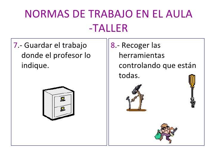 NORMAS DE TRABAJO EN EL AULA -TALLER <ul><li>7 .- Guardar el trabajo donde el profesor lo indique. </li></ul><ul><li>8 .- ...