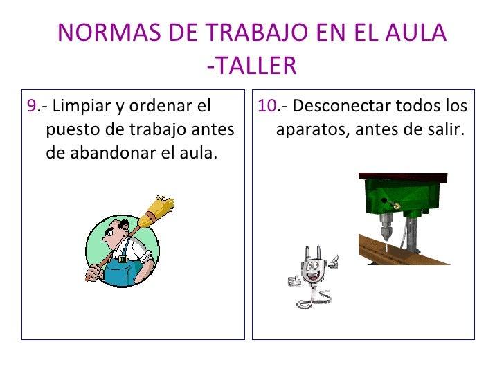NORMAS DE TRABAJO EN EL AULA -TALLER <ul><li>9 .- Limpiar y ordenar el puesto de trabajo antes de abandonar el aula. </li>...