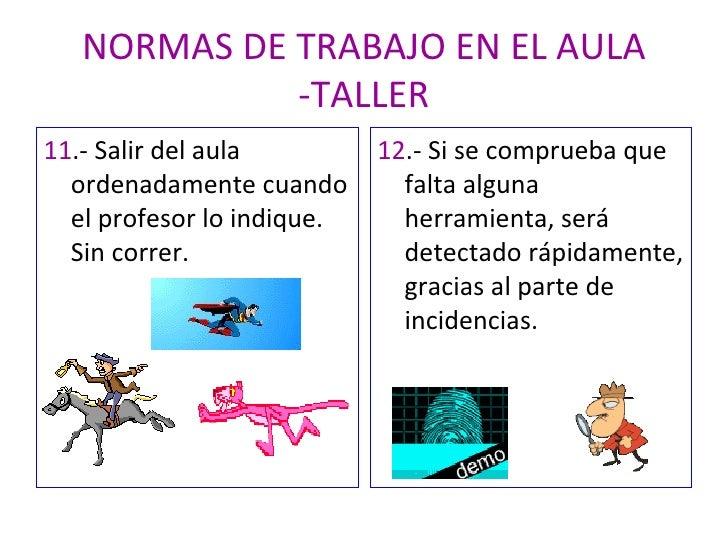 NORMAS DE TRABAJO EN EL AULA -TALLER <ul><li>11 .- Salir del aula ordenadamente cuando el profesor lo indique. Sin correr....