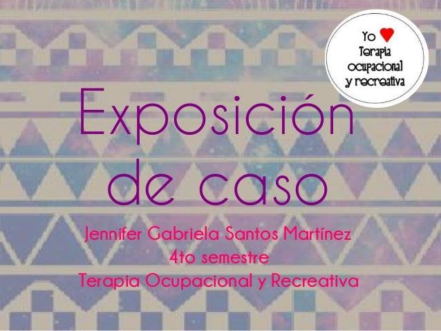 Exposición  de caso  Jennifer Gabriela Santos Martínez  4to semestre  Terapia Ocupacional y Recreativa