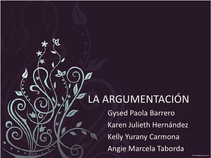 LA ARGUMENTACIÓN<br />Gysed Paola Barrero<br />Karen Julieth Hernández<br />Kelly Yurany Carmona<br />Angie MarcelaTaborda...